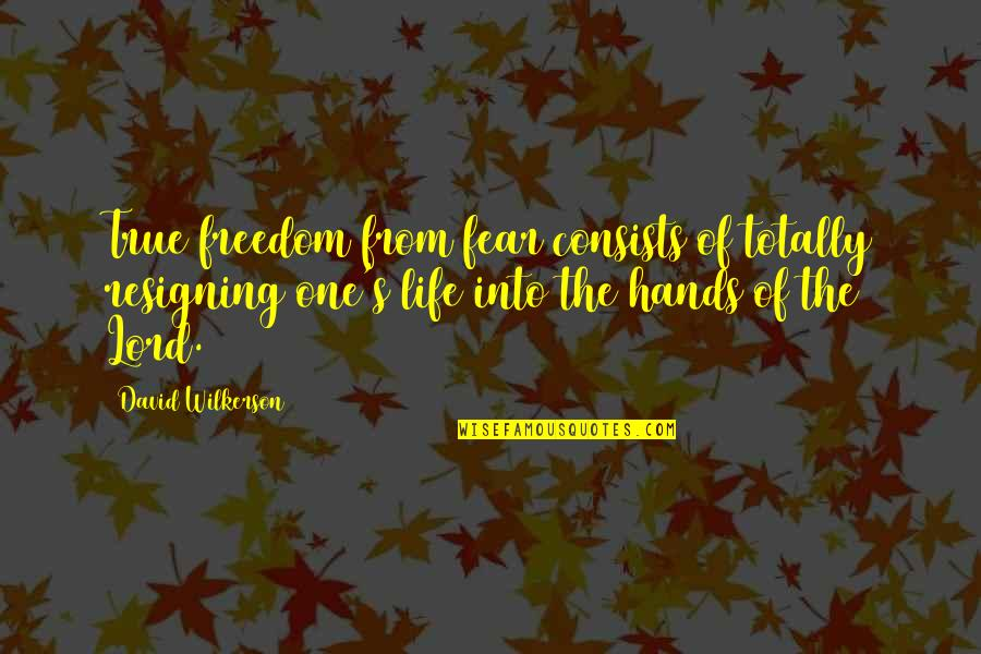 Taggert Quotes By David Wilkerson: True freedom from fear consists of totally resigning