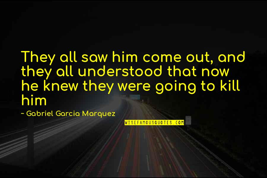 Taggert Quotes By Gabriel Garcia Marquez: They all saw him come out, and they