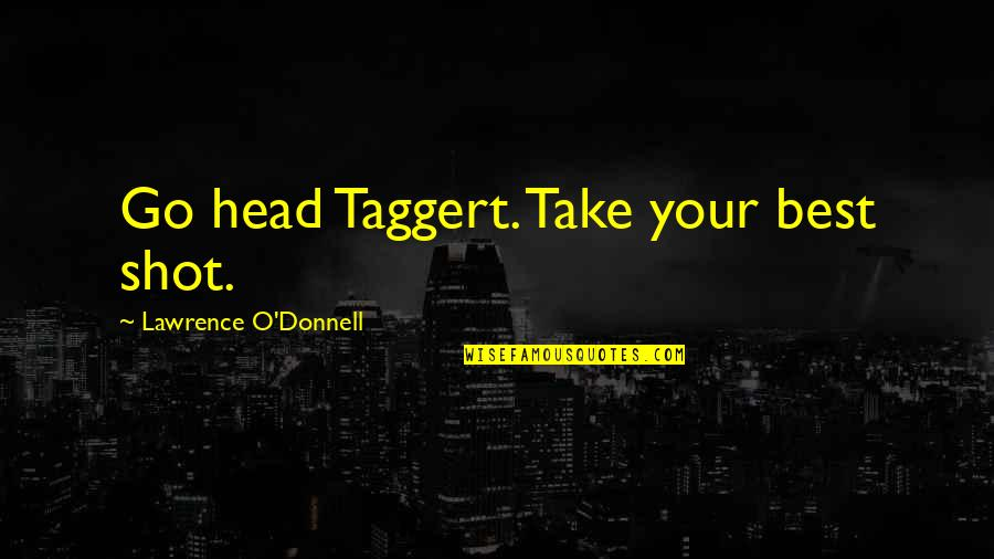 Taggert Quotes By Lawrence O'Donnell: Go head Taggert. Take your best shot.