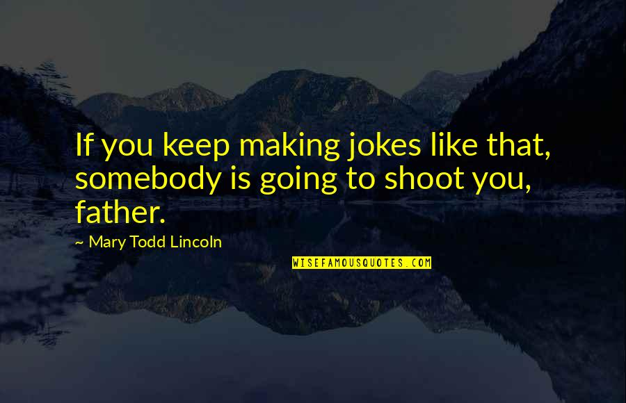 Taggert Quotes By Mary Todd Lincoln: If you keep making jokes like that, somebody