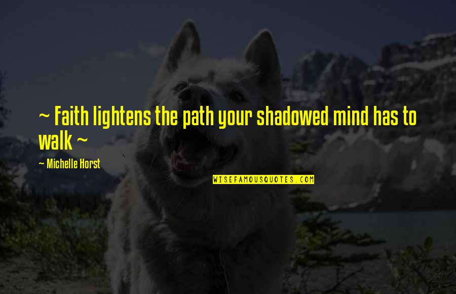 Taggert Quotes By Michelle Horst: ~ Faith lightens the path your shadowed mind