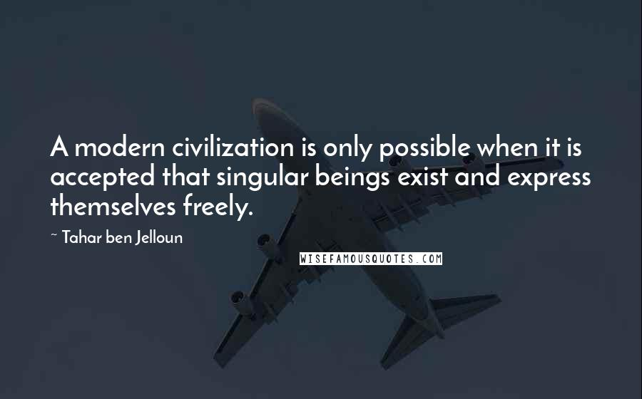 Tahar Ben Jelloun quotes: A modern civilization is only possible when it is accepted that singular beings exist and express themselves freely.
