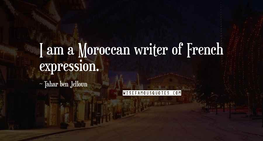 Tahar Ben Jelloun quotes: I am a Moroccan writer of French expression.