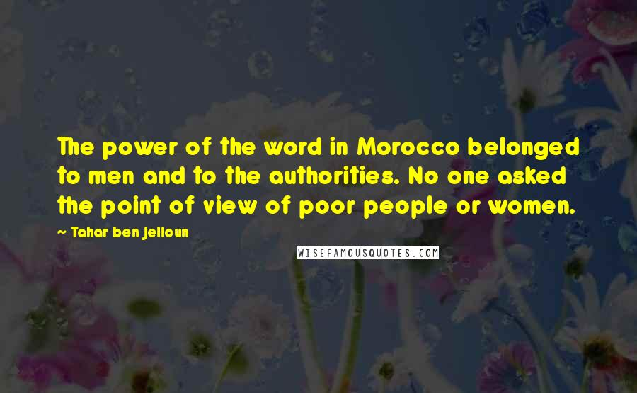 Tahar Ben Jelloun quotes: The power of the word in Morocco belonged to men and to the authorities. No one asked the point of view of poor people or women.