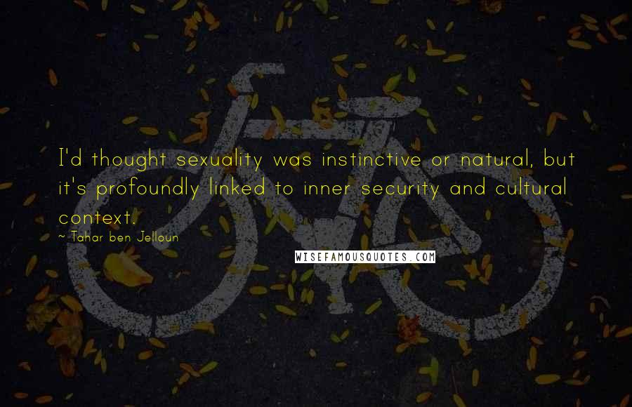Tahar Ben Jelloun quotes: I'd thought sexuality was instinctive or natural, but it's profoundly linked to inner security and cultural context.
