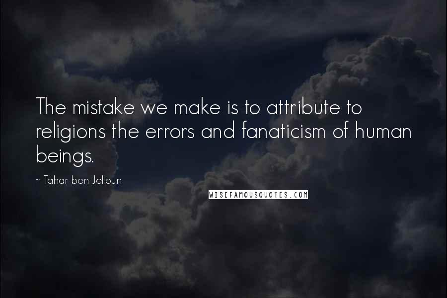 Tahar Ben Jelloun quotes: The mistake we make is to attribute to religions the errors and fanaticism of human beings.