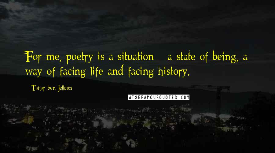 Tahar Ben Jelloun quotes: For me, poetry is a situation - a state of being, a way of facing life and facing history.