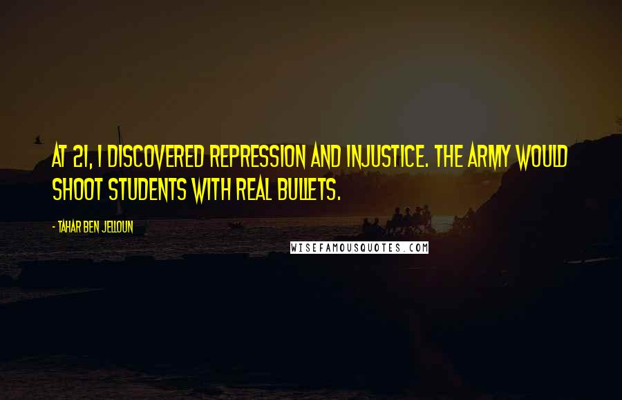 Tahar Ben Jelloun quotes: At 21, I discovered repression and injustice. The army would shoot students with real bullets.