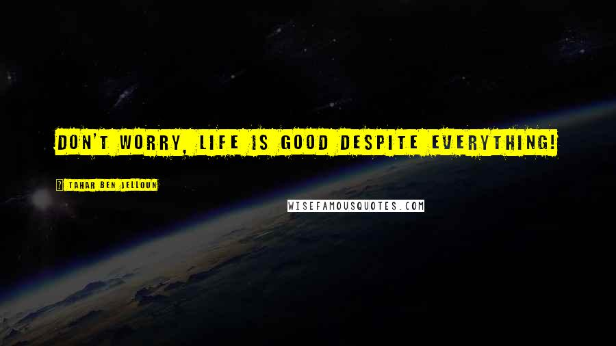 Tahar Ben Jelloun quotes: Don't worry, life is good despite everything!