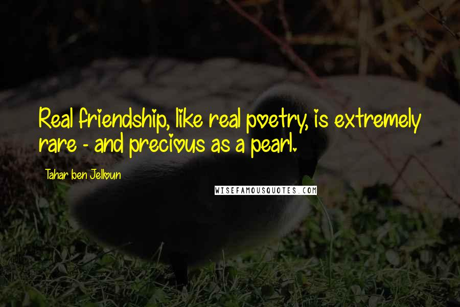 Tahar Ben Jelloun quotes: Real friendship, like real poetry, is extremely rare - and precious as a pearl.