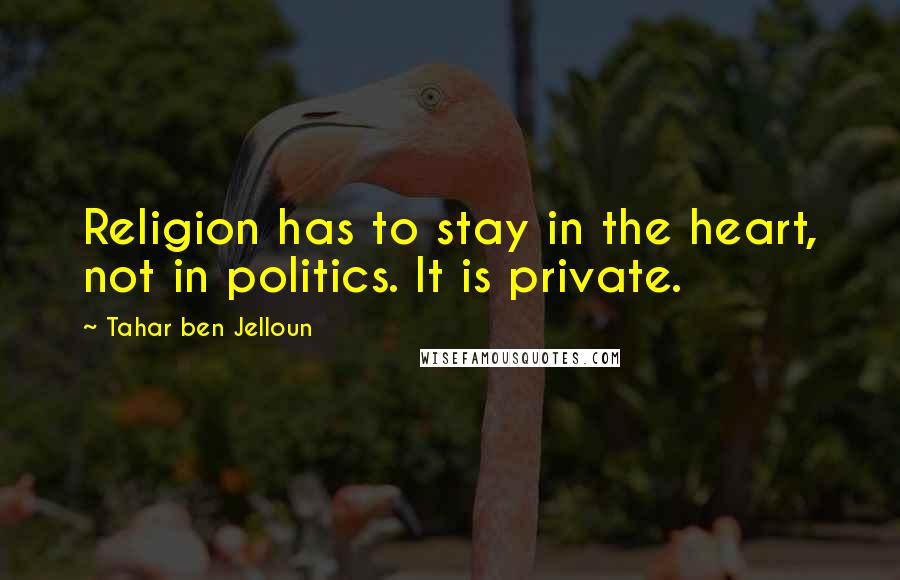 Tahar Ben Jelloun quotes: Religion has to stay in the heart, not in politics. It is private.