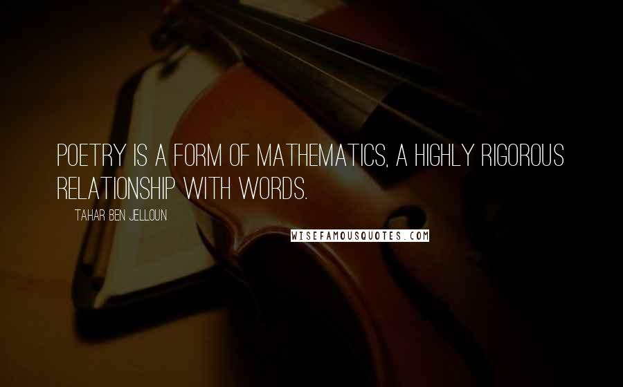 Tahar Ben Jelloun quotes: Poetry is a form of mathematics, a highly rigorous relationship with words.
