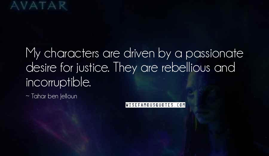 Tahar Ben Jelloun quotes: My characters are driven by a passionate desire for justice. They are rebellious and incorruptible.