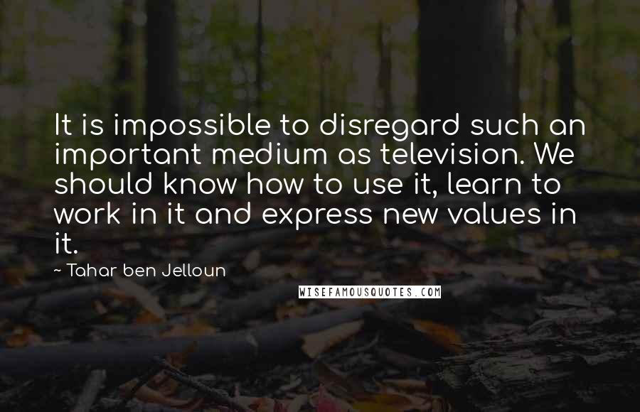 Tahar Ben Jelloun quotes: It is impossible to disregard such an important medium as television. We should know how to use it, learn to work in it and express new values in it.