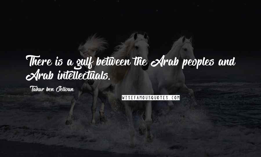 Tahar Ben Jelloun quotes: There is a gulf between the Arab peoples and Arab intellectuals.