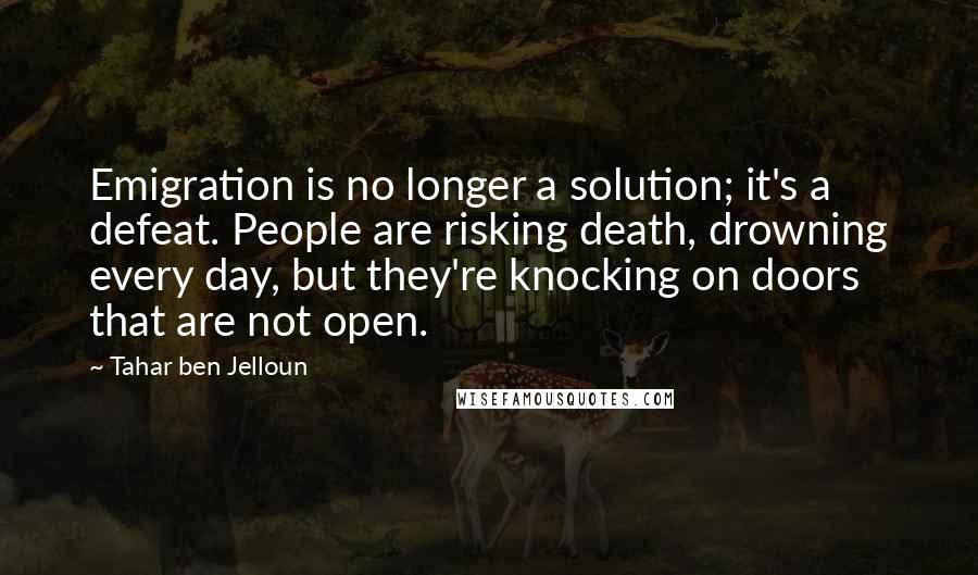 Tahar Ben Jelloun quotes: Emigration is no longer a solution; it's a defeat. People are risking death, drowning every day, but they're knocking on doors that are not open.
