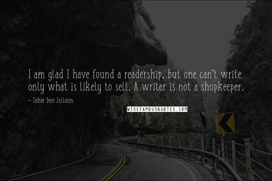 Tahar Ben Jelloun quotes: I am glad I have found a readership, but one can't write only what is likely to sell. A writer is not a shopkeeper.