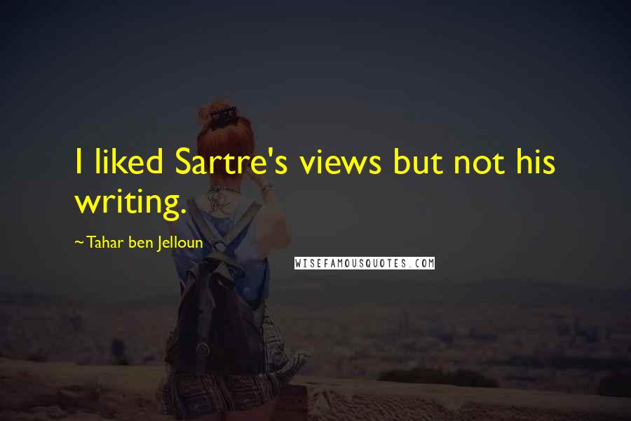 Tahar Ben Jelloun quotes: I liked Sartre's views but not his writing.