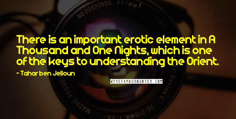 Tahar Ben Jelloun quotes: There is an important erotic element in A Thousand and One Nights, which is one of the keys to understanding the Orient.