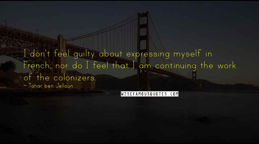 Tahar Ben Jelloun quotes: I don't feel guilty about expressing myself in French; nor do I feel that I am continuing the work of the colonizers.