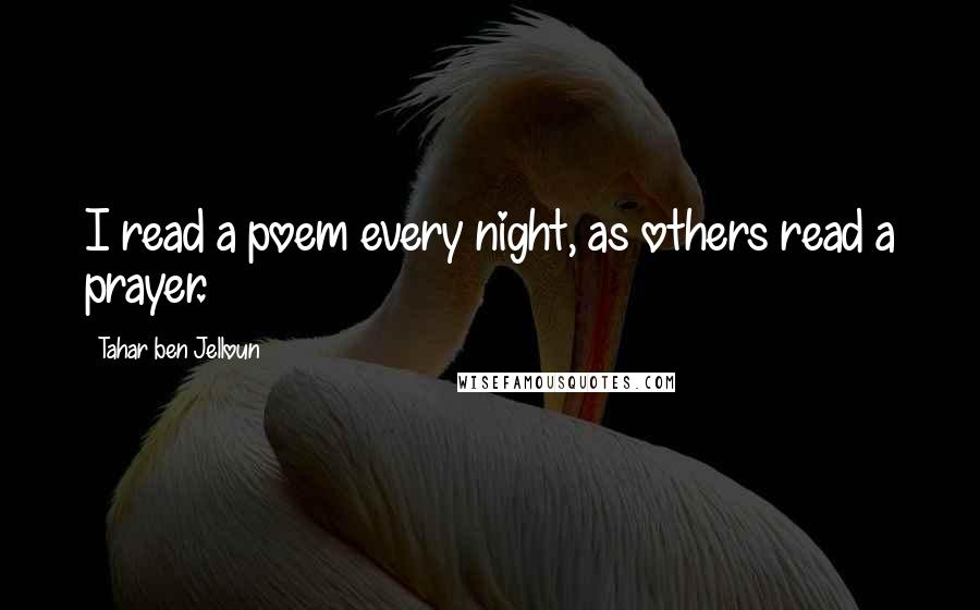 Tahar Ben Jelloun quotes: I read a poem every night, as others read a prayer.