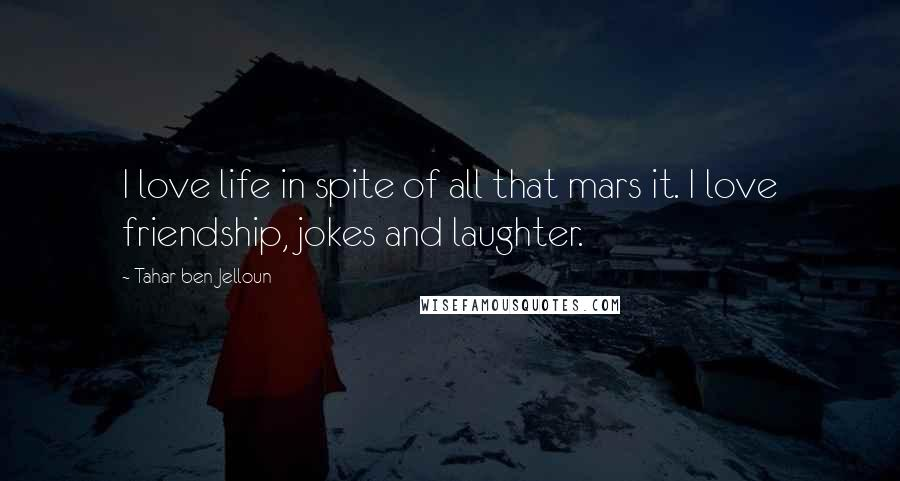 Tahar Ben Jelloun quotes: I love life in spite of all that mars it. I love friendship, jokes and laughter.