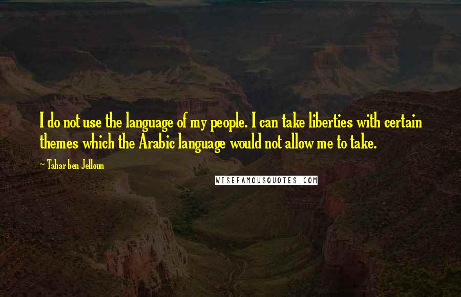 Tahar Ben Jelloun quotes: I do not use the language of my people. I can take liberties with certain themes which the Arabic language would not allow me to take.