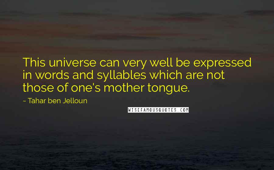 Tahar Ben Jelloun quotes: This universe can very well be expressed in words and syllables which are not those of one's mother tongue.