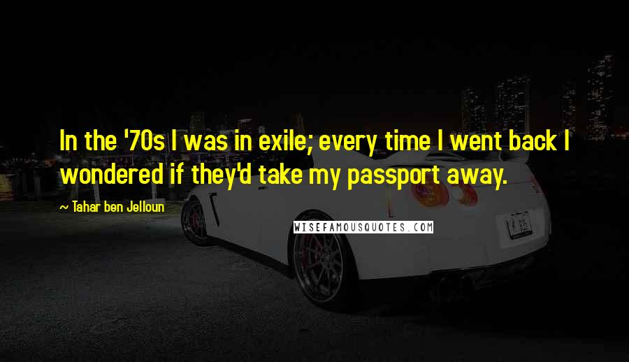 Tahar Ben Jelloun quotes: In the '70s I was in exile; every time I went back I wondered if they'd take my passport away.