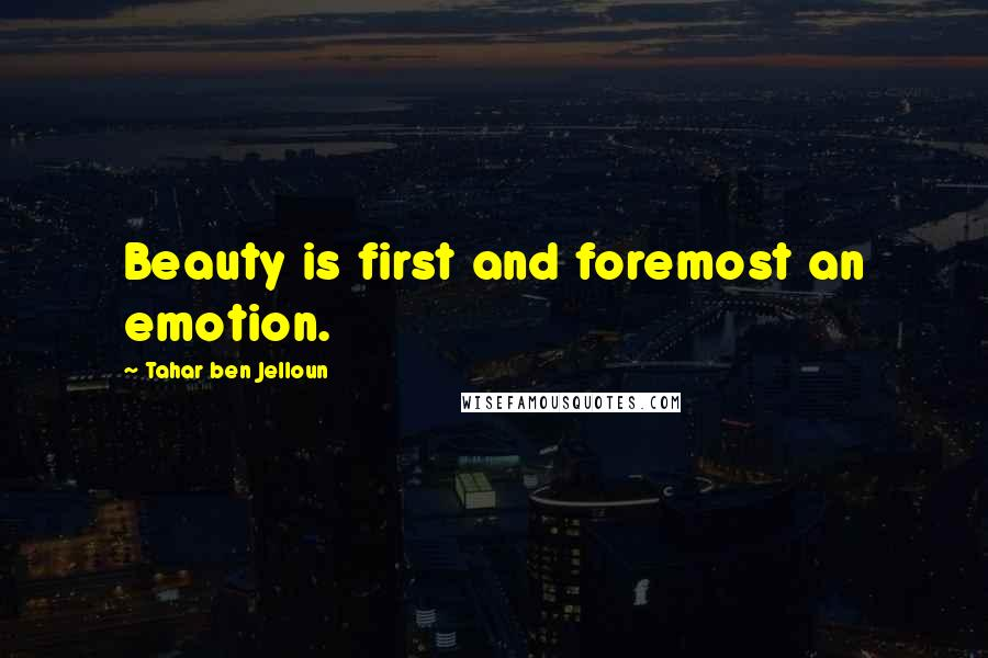 Tahar Ben Jelloun quotes: Beauty is first and foremost an emotion.