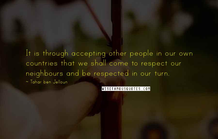 Tahar Ben Jelloun quotes: It is through accepting other people in our own countries that we shall come to respect our neighbours and be respected in our turn.