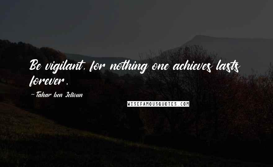 Tahar Ben Jelloun quotes: Be vigilant, for nothing one achieves lasts forever.