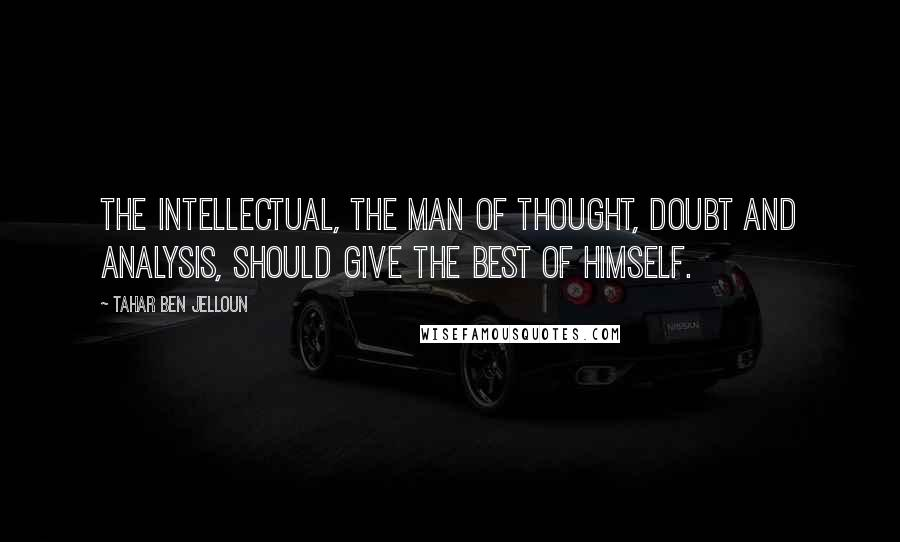 Tahar Ben Jelloun quotes: The intellectual, the man of thought, doubt and analysis, should give the best of himself.
