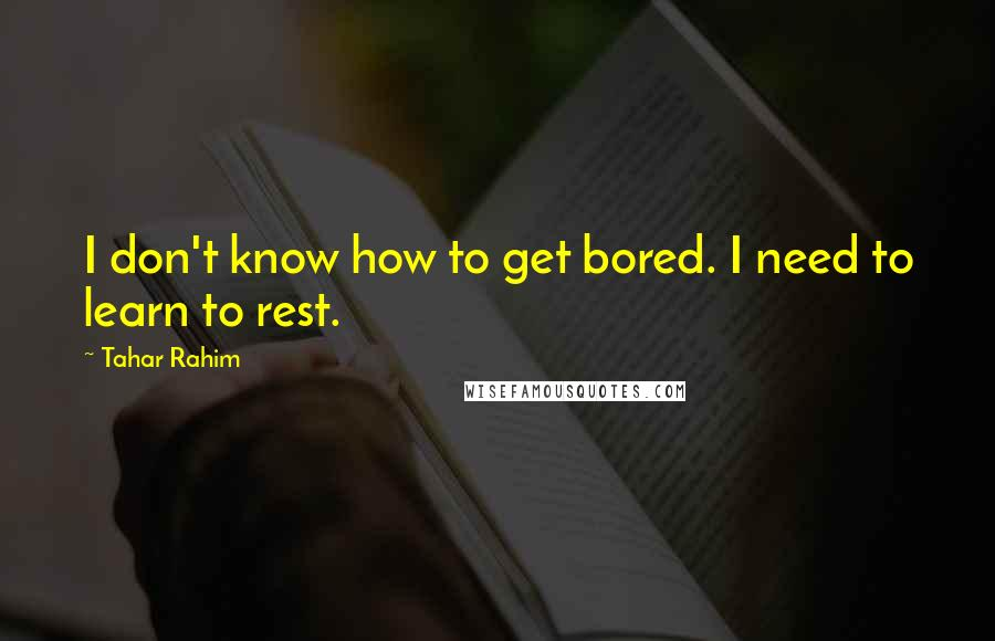 Tahar Rahim quotes: I don't know how to get bored. I need to learn to rest.