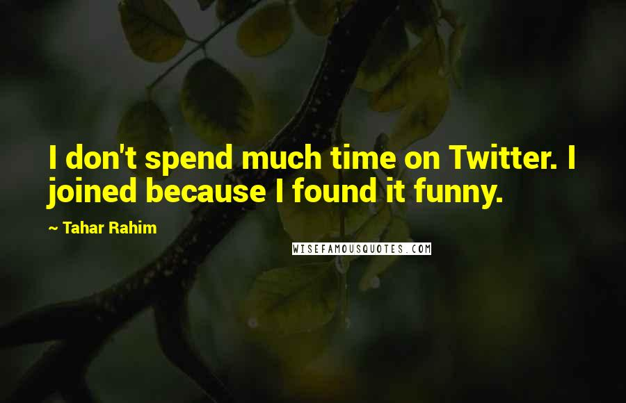 Tahar Rahim quotes: I don't spend much time on Twitter. I joined because I found it funny.
