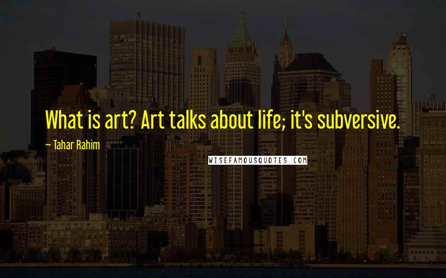 Tahar Rahim quotes: What is art? Art talks about life; it's subversive.