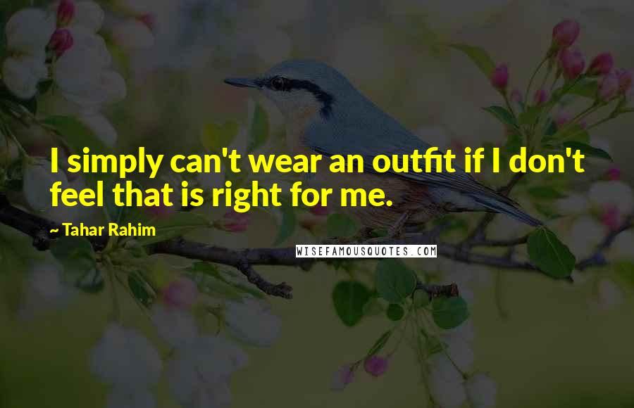 Tahar Rahim quotes: I simply can't wear an outfit if I don't feel that is right for me.