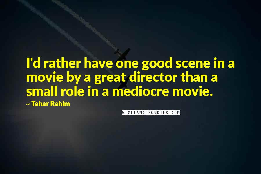 Tahar Rahim quotes: I'd rather have one good scene in a movie by a great director than a small role in a mediocre movie.
