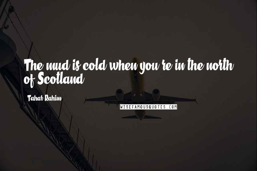 Tahar Rahim quotes: The mud is cold when you're in the north of Scotland!