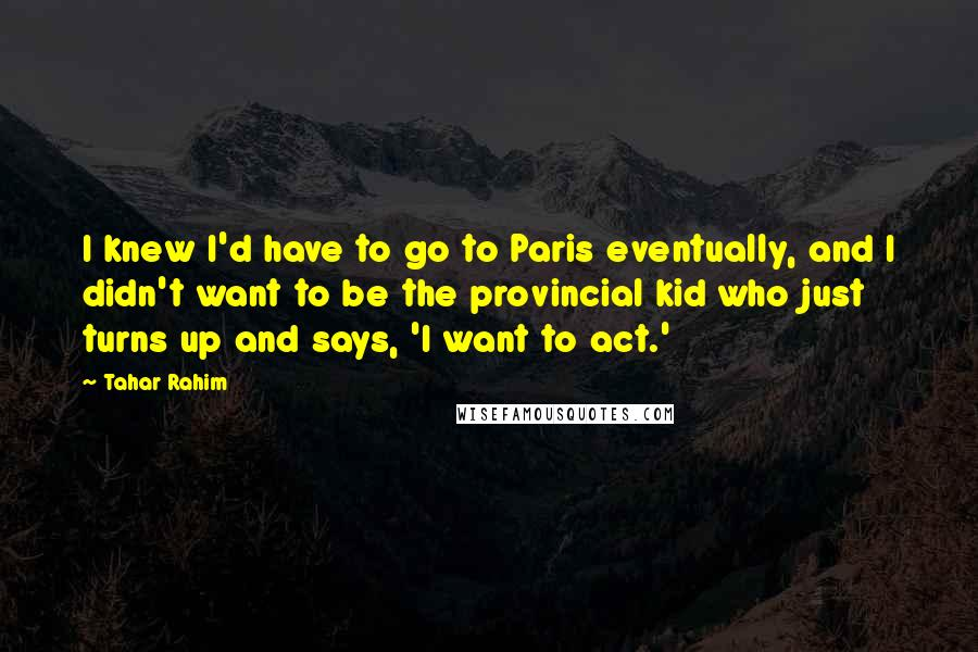 Tahar Rahim quotes: I knew I'd have to go to Paris eventually, and I didn't want to be the provincial kid who just turns up and says, 'I want to act.'