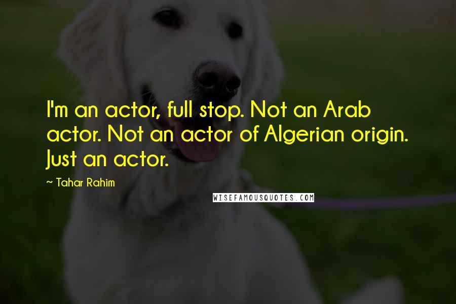 Tahar Rahim quotes: I'm an actor, full stop. Not an Arab actor. Not an actor of Algerian origin. Just an actor.