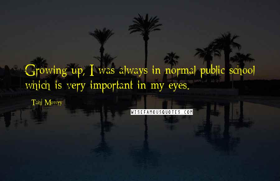 Tahj Mowry quotes: Growing up, I was always in normal public school which is very important in my eyes.