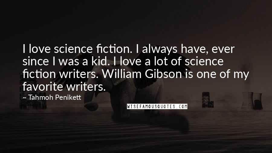 Tahmoh Penikett quotes: I love science fiction. I always have, ever since I was a kid. I love a lot of science fiction writers. William Gibson is one of my favorite writers.