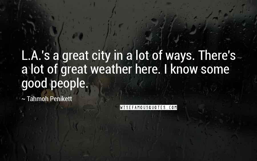 Tahmoh Penikett quotes: L.A.'s a great city in a lot of ways. There's a lot of great weather here. I know some good people.