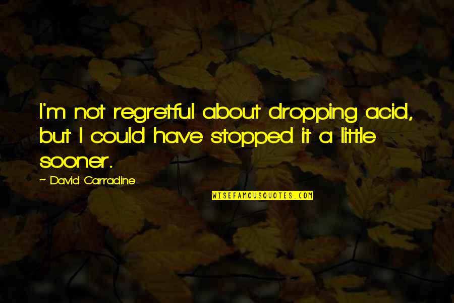 Tahun Quotes By David Carradine: I'm not regretful about dropping acid, but I