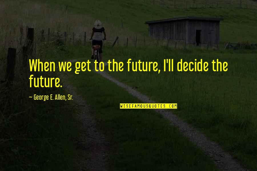 Tahun Quotes By George E. Allen, Sr.: When we get to the future, I'll decide