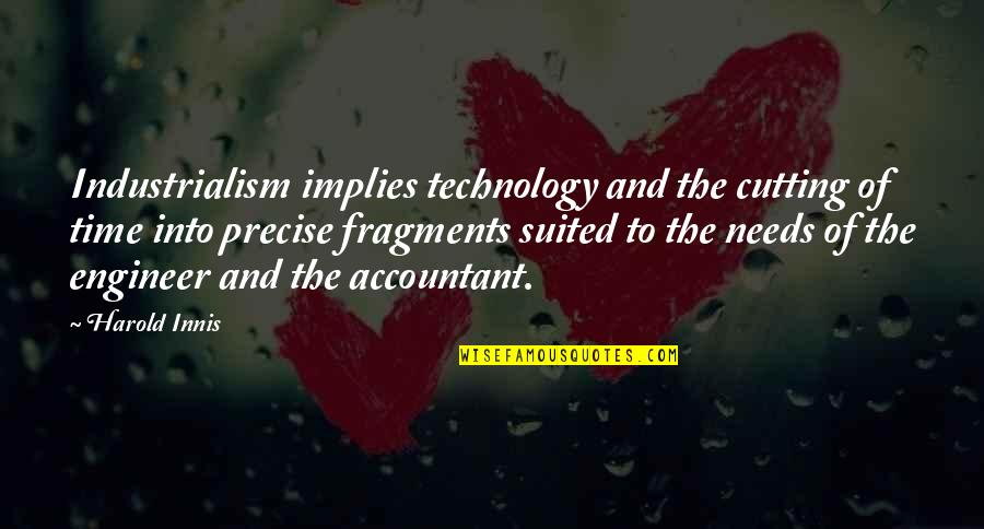 Taig Quotes By Harold Innis: Industrialism implies technology and the cutting of time