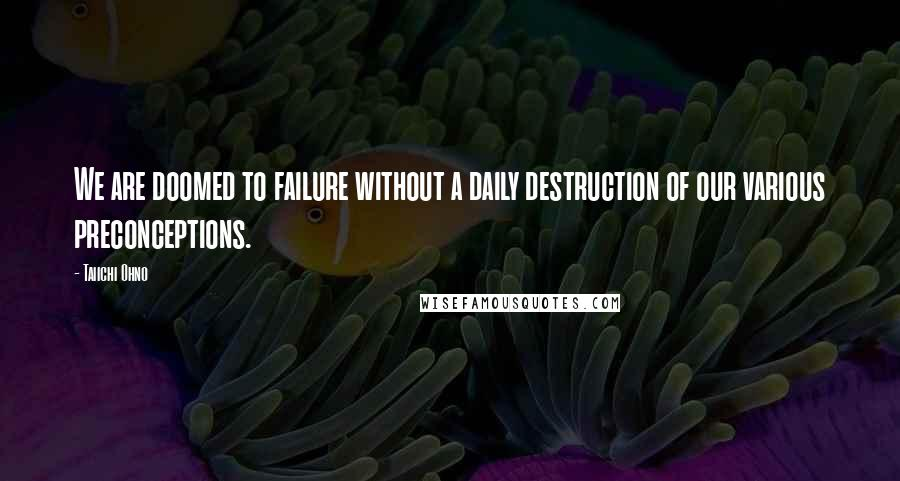 Taiichi Ohno quotes: We are doomed to failure without a daily destruction of our various preconceptions.