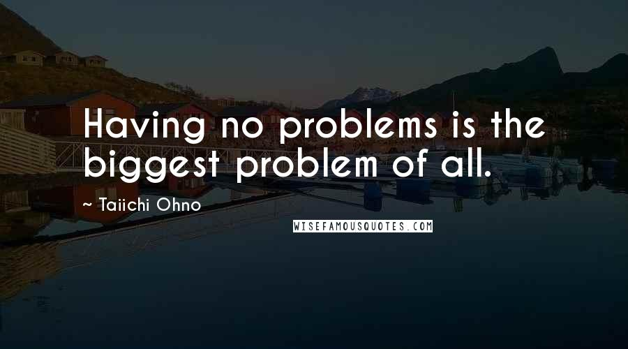 Taiichi Ohno quotes: Having no problems is the biggest problem of all.
