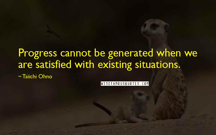 Taiichi Ohno quotes: Progress cannot be generated when we are satisfied with existing situations.